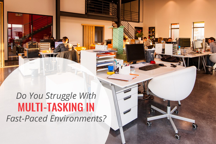 Do you struggle with multi-tasking in a fast paced environment