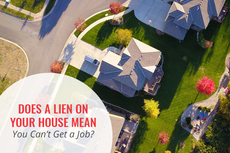 Does a lien on your house mean you can't get a job?