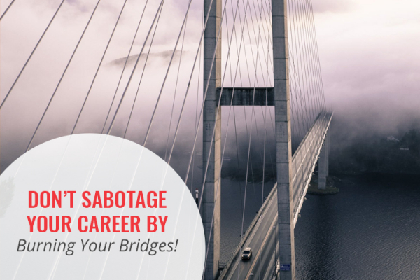 Don't Sabotage Your Career by Burning Your Bridges! Watch my Video for 3 Reasons to Fix Them!
